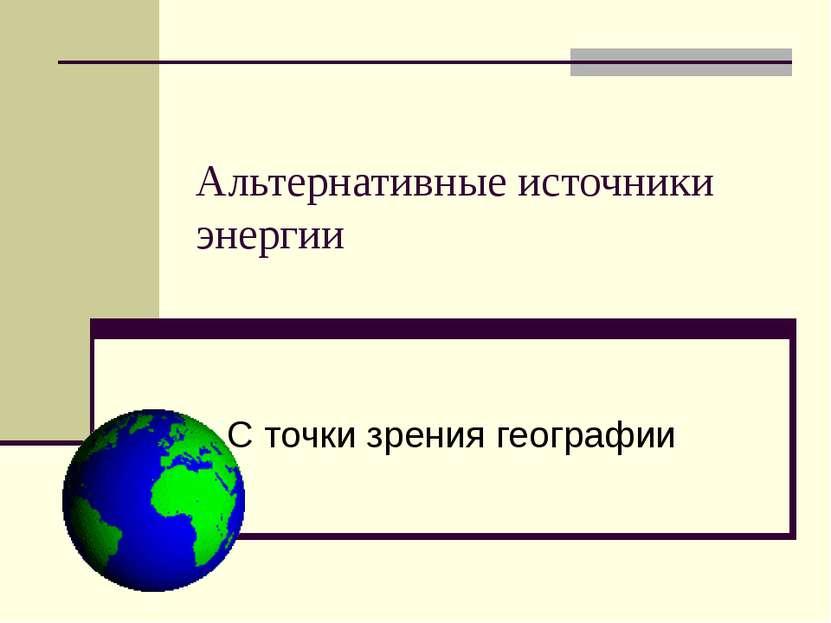 Альтернативные источники энергии С точки зрения географии