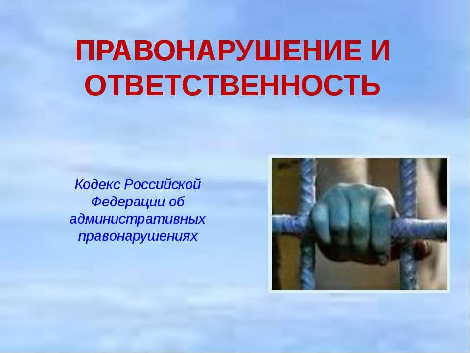 ПРАВОНАРУШЕНИЕ И ОТВЕТСТВЕННОСТЬ Кодекс Российской Федерации об административ...