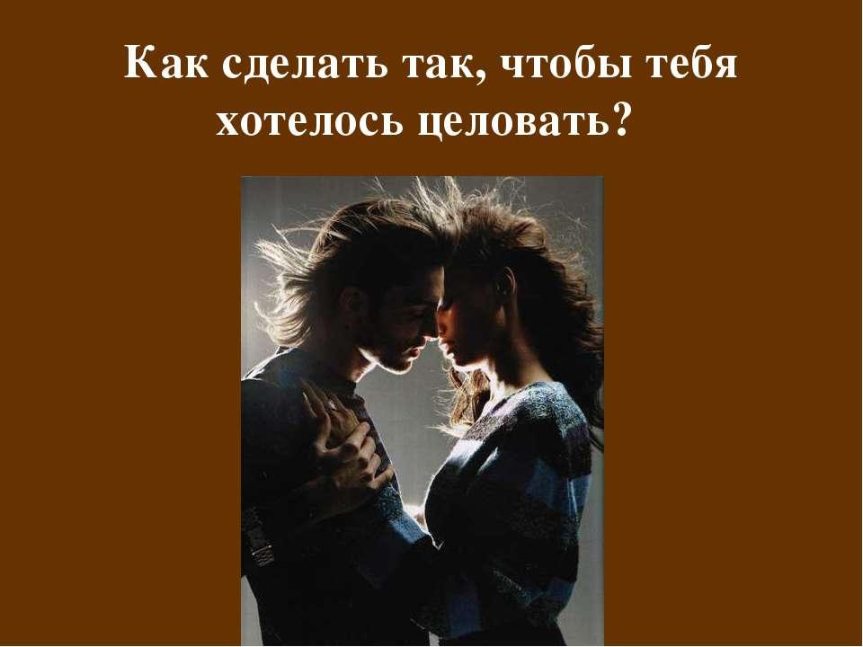 Как сделать так, чтобы тебя хотелось целовать?