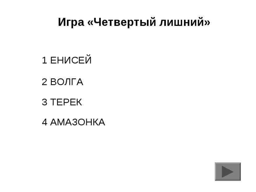 Игра «Четвертый лишний» 1 ЕНИСЕЙ 2 ВОЛГА 3 ТЕРЕК 4 АМАЗОНКА