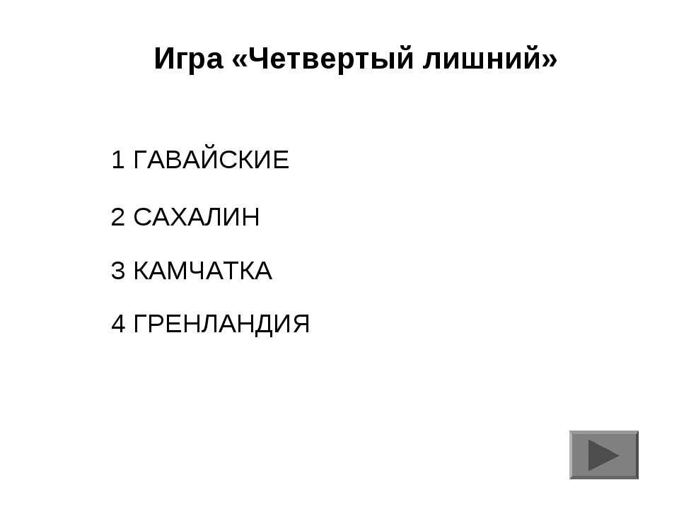 Игра «Четвертый лишний» 1 ГАВАЙСКИЕ 2 САХАЛИН 3 КАМЧАТКА 4 ГРЕНЛАНДИЯ