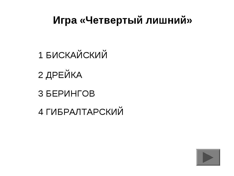 Игра «Четвертый лишний» 1 БИСКАЙСКИЙ 2 ДРЕЙКА 3 БЕРИНГОВ 4 ГИБРАЛТАРСКИЙ