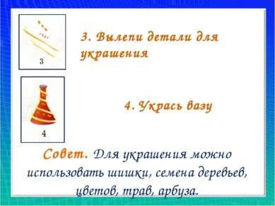 3. Вылепи детали для украшения 4. Укрась вазу Совет. Для украшения можно испо...