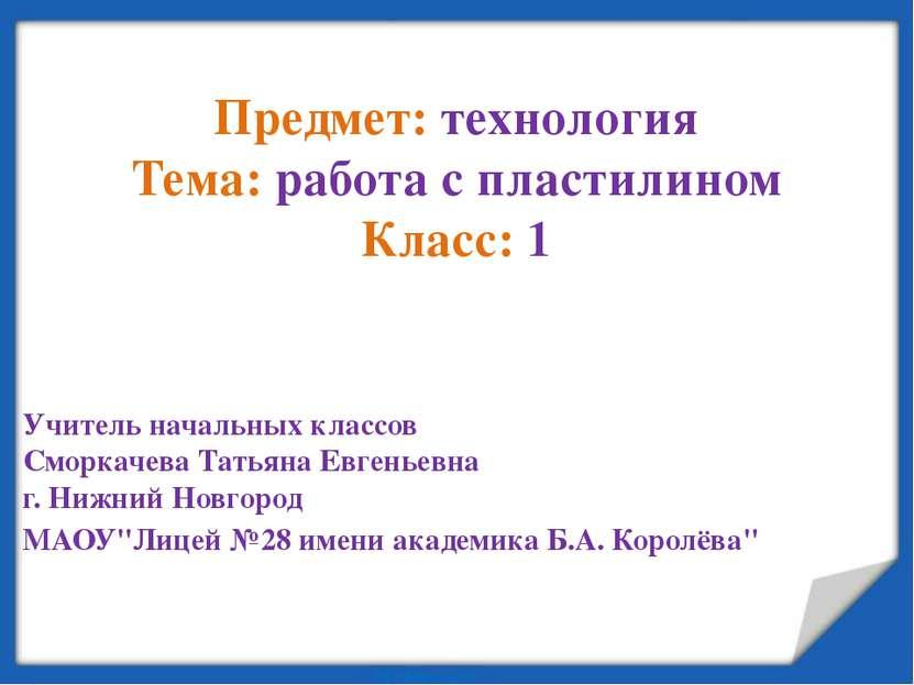 Предмет: технология Тема: работа с пластилином Класс: 1 Учитель начальных кла...