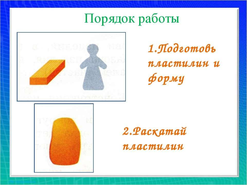 Порядок работы 1.Подготовь пластилин и форму 2.Раскатай пластилин