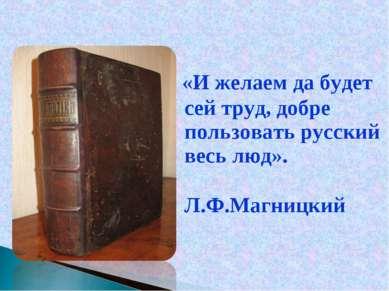 «И желаем да будет сей труд, добре пользовать русский весь люд». Л.Ф.Магницкий