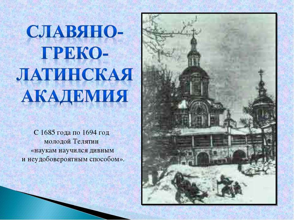 С 1685 года по 1694год молодой Телятин «наукам научился дивным и неудобовер...