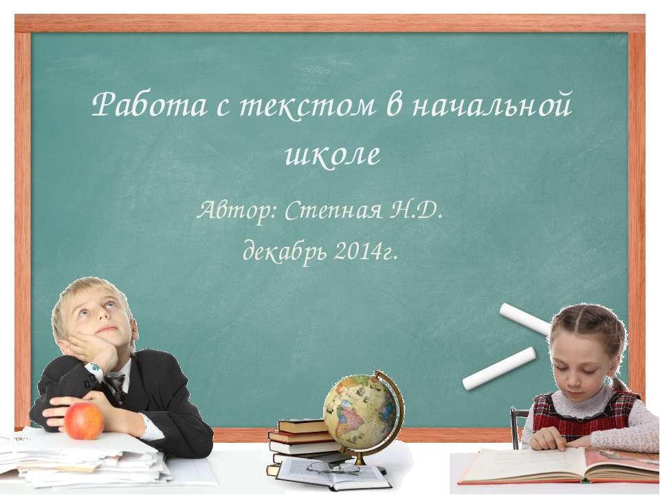 Работа с текстом в начальной школе Автор: Степная Н.Д. декабрь 2014г.
