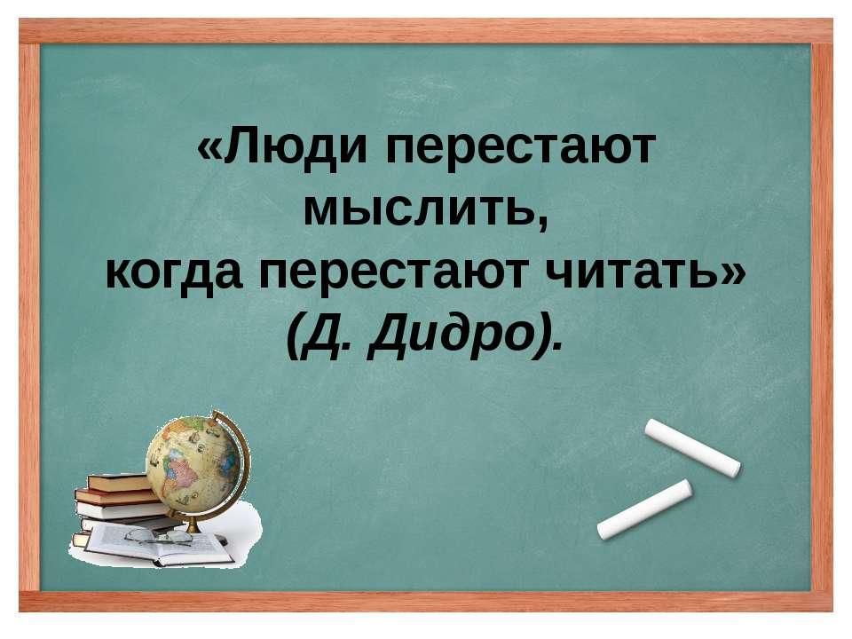 «Люди перестают мыслить, когда перестают читать» (Д. Дидро).