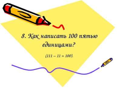 8. Как написать 100 пятью единицами? (111 – 11 = 100).