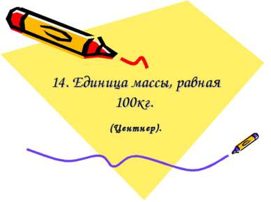 14. Единица массы, равная 100кг. (Центнер).