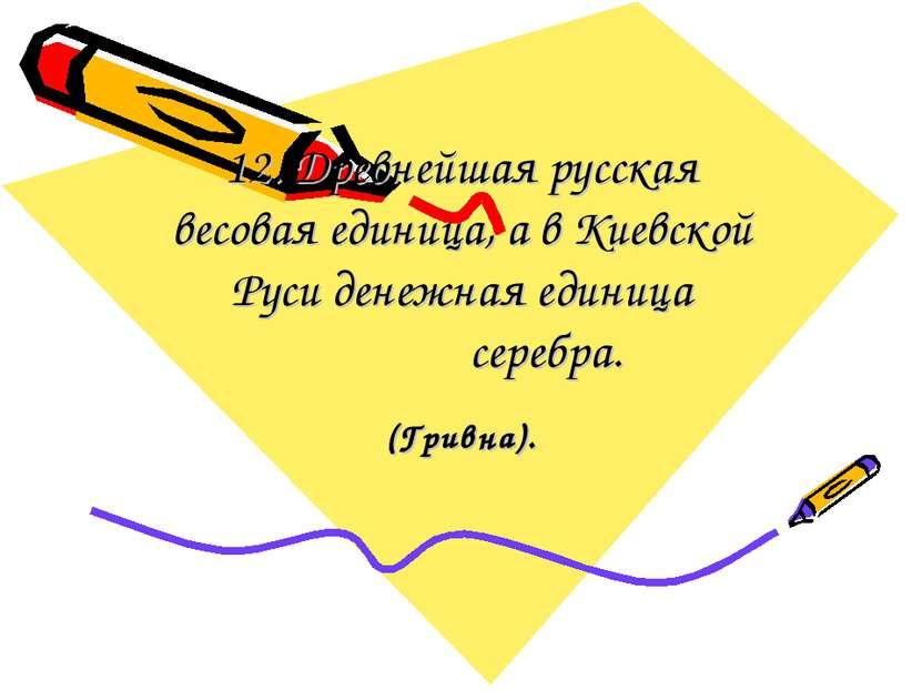 12. Древнейшая русская весовая единица, а в Киевской Руси денежная единица се...