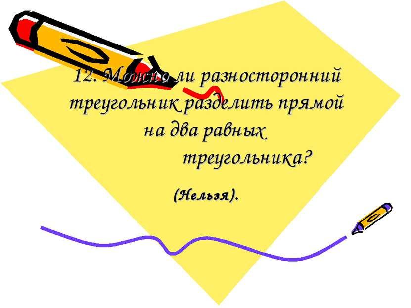 12. Можно ли разносторонний треугольник разделить прямой на два равных треуго...