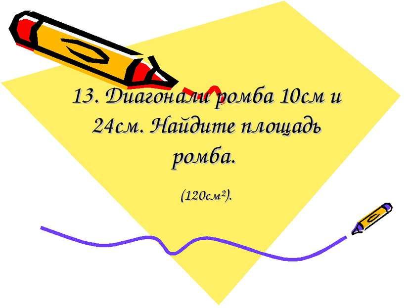 13. Диагонали ромба 10см и 24см. Найдите площадь ромба. (120см²).