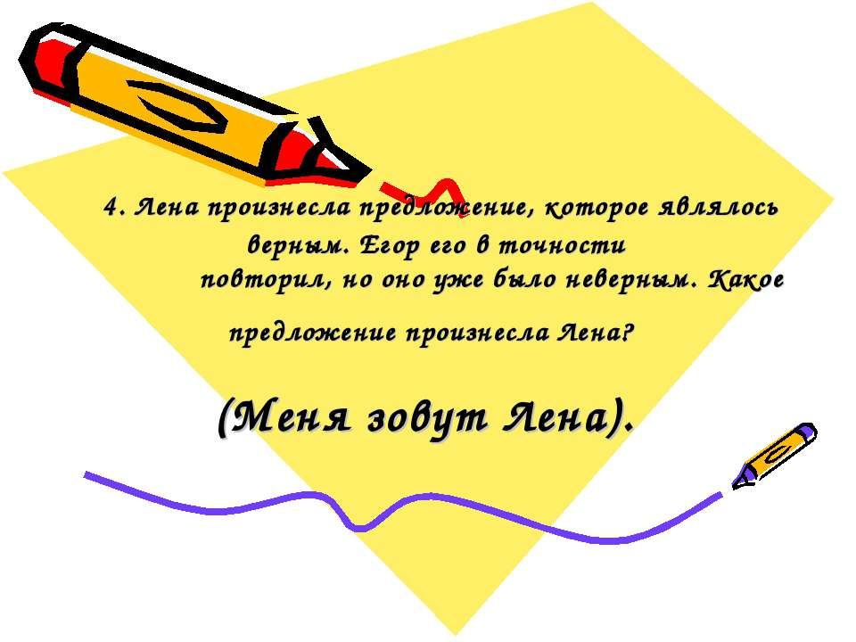 4. Лена произнесла предложение, которое являлось верным. Егор его в точности ...