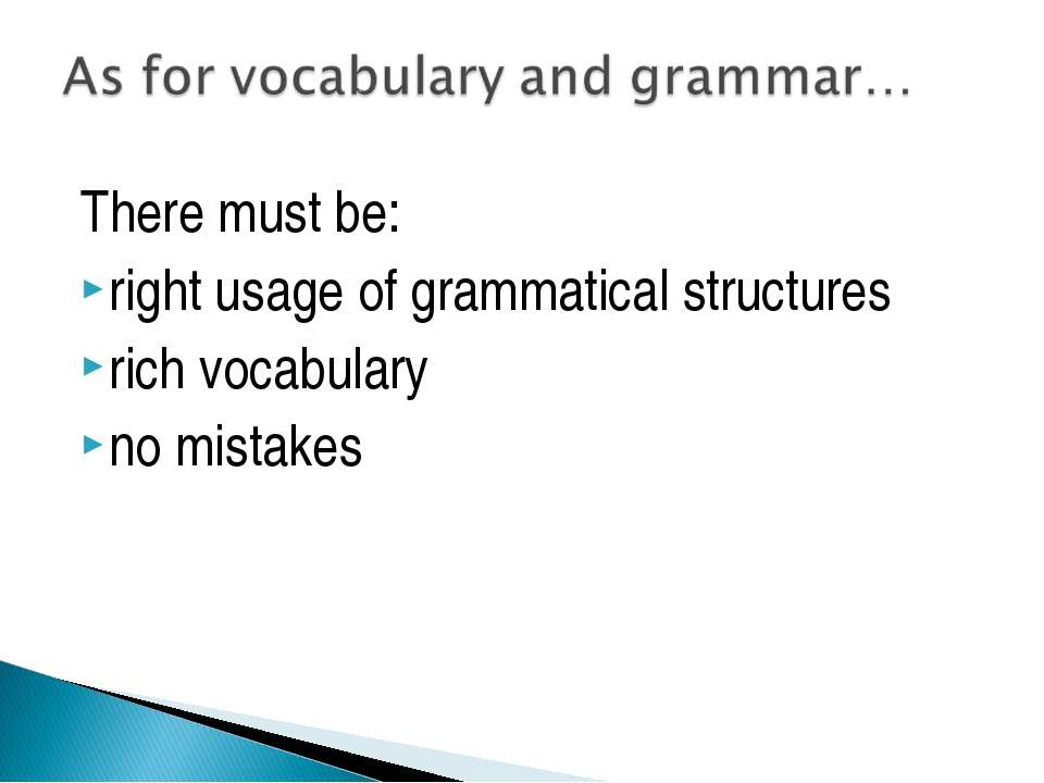 There must be: right usage of grammatical structures rich vocabulary no mistakes