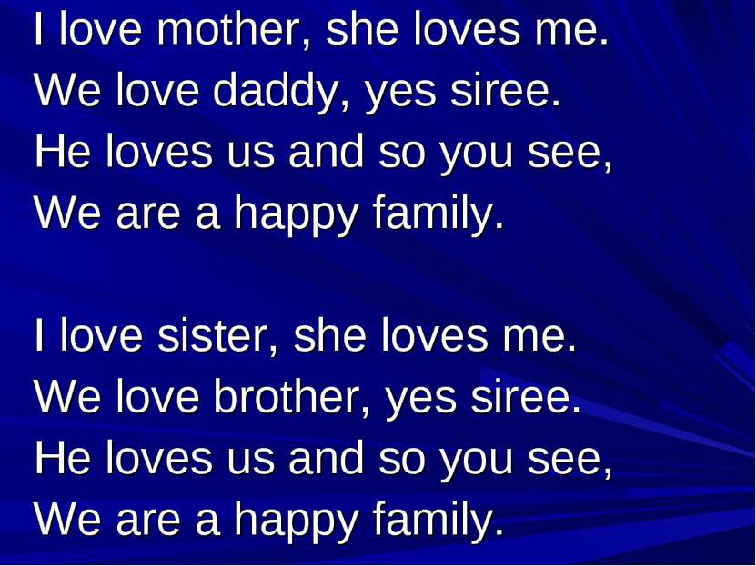 I love mother, she loves me. We love daddy, yes siree. He loves us and so you...