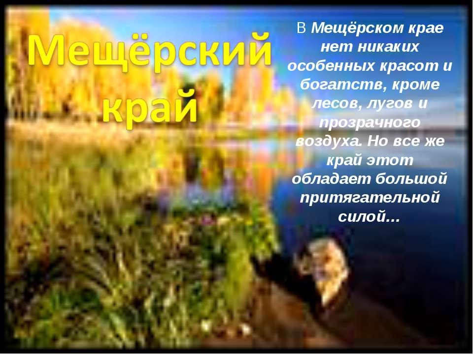 В Мещёрском крае нет никаких особенных красот и богатств, кроме лесов, лугов ...