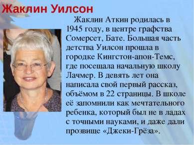 Жаклин Уилсон Жаклин Аткин родилась в 1945 году, в центре графства Сомерсет, ...