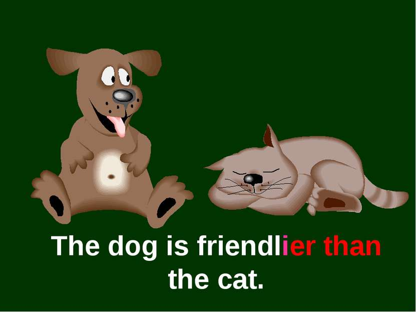 The dog is friendlier than the cat.