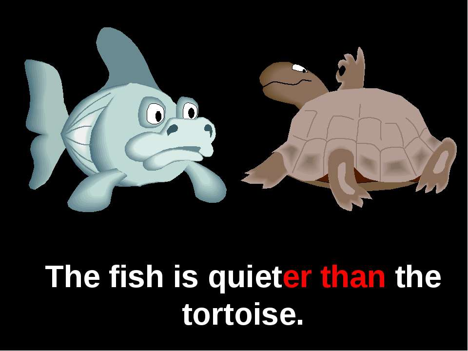 The fish is quieter than the tortoise.