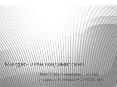 Мичурин иван владимирович Выполнила: Тренькаева Татьяна, учащаяся 11 класса М...