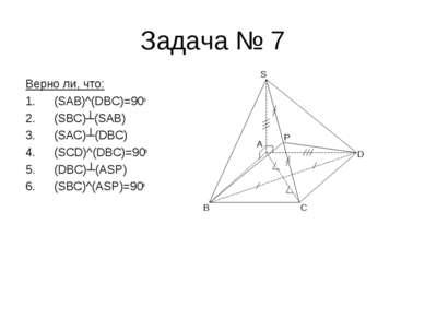 Задача № 7 Верно ли, что: (SAB)^(DBC)=90o (SBC)┴(SAB) (SAC)┴(DBC) (SCD)^(DBC)...
