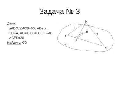 Задача № 3 Дано: ABC, АCВ=90o, AB CD┴ , AC=4, BC=3, CF ┴AB CFD=30o Найдите: C...