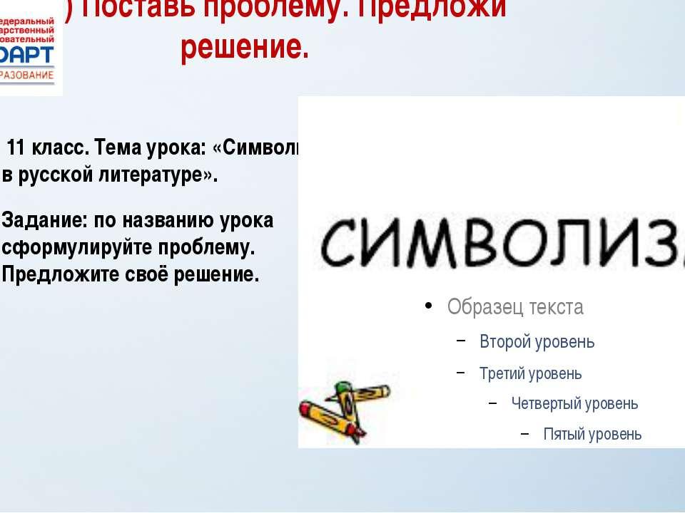 2) Поставь проблему. Предложи решение. 11 класс. Тема урока: «Символизм в рус...
