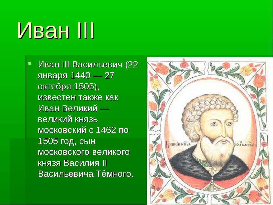 Иван III Иван III Васильевич (22 января 1440 — 27 октября 1505), известен так...