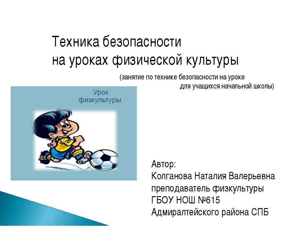 Техника безопасности на уроках физической культуры Автор: Колганова Наталия В...