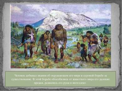 Человек добывал знания об окружающем его мире в суровой борьбе за существован...