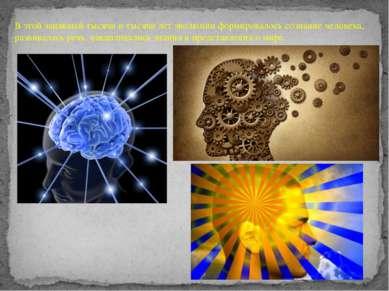 В этой занявшей тысячи и тысячи лет эволюции формировалось сознание человека,...