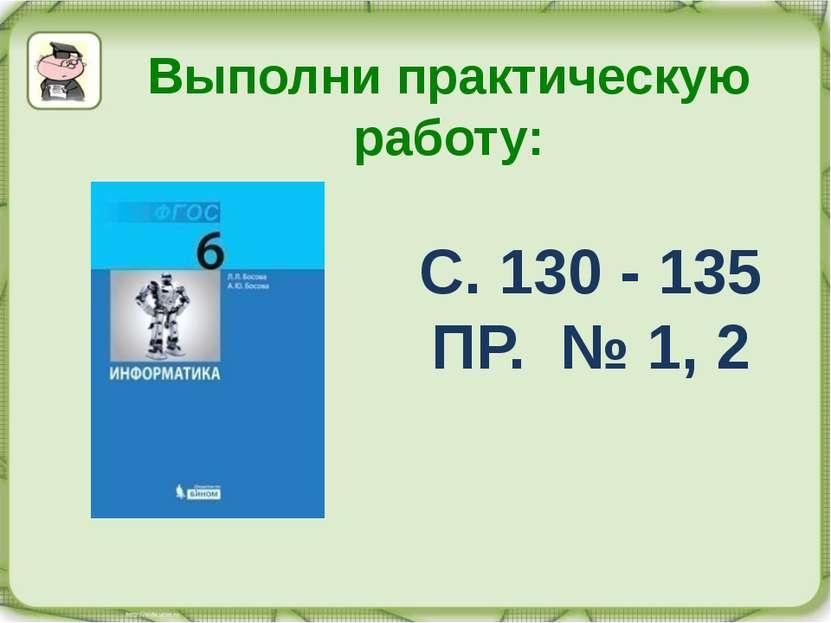 Выполни практическую работу: С. 130 - 135 ПР. № 1, 2