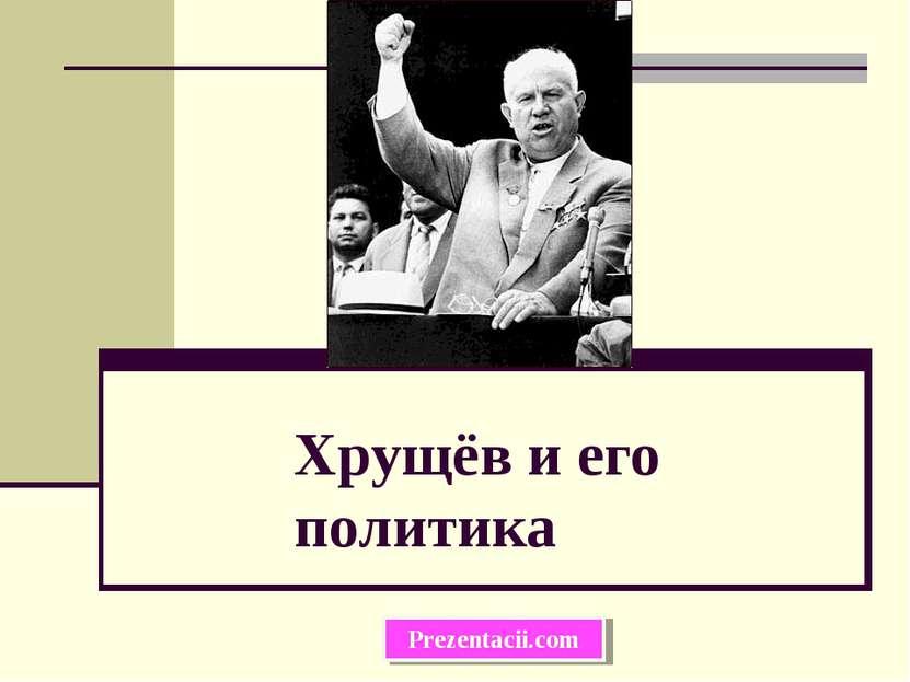 Хрущёв и его политика Prezentacii.com