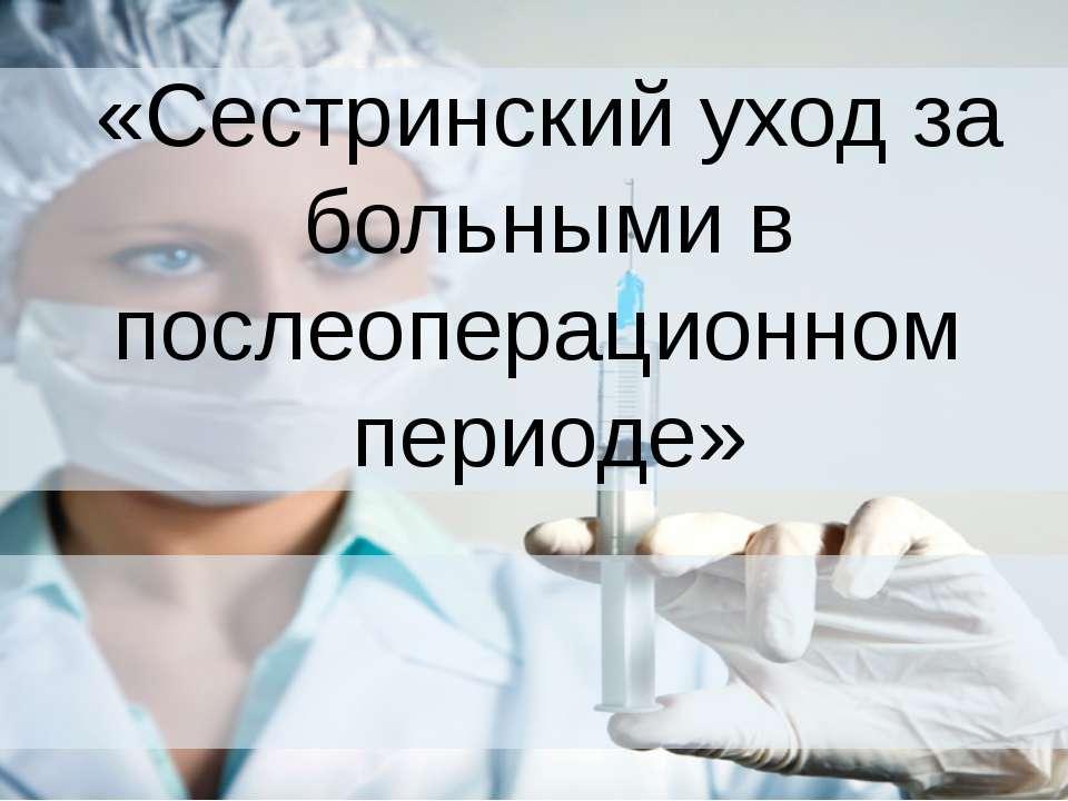 «Сестринский уход за больными в послеоперационном периоде»