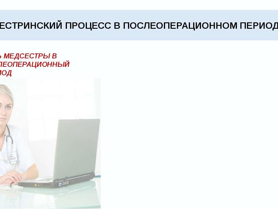 СЕСТРИНСКИЙ ПРОЦЕСС В ПОСЛЕОПЕРАЦИОННОМ ПЕРИОДЕ РОЛЬ МЕДСЕСТРЫ В ПОСЛЕОПЕРАЦИ...