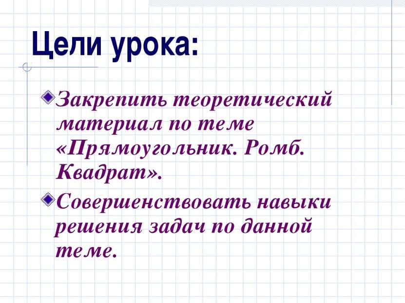 Цели урока: Закрепить теоретический материал по теме «Прямоугольник. Ромб. Кв...