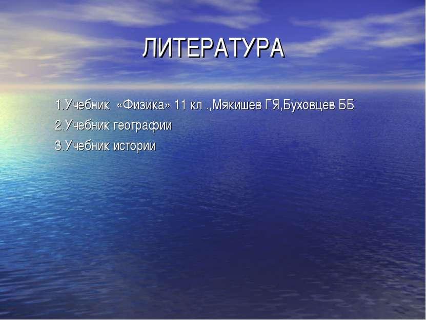 ЛИТЕРАТУРА 1.Учебник «Физика» 11 кл .,Мякишев ГЯ,Буховцев ББ 2.Учебник геогра...