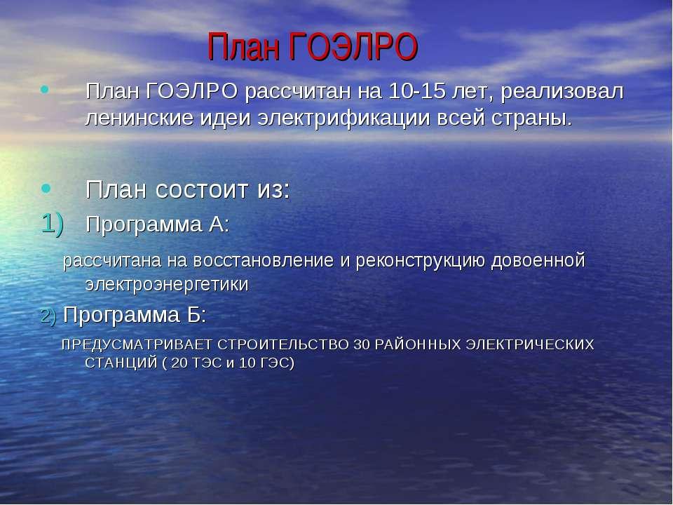 План ГОЭЛРО План ГОЭЛРО рассчитан на 10-15 лет, реализовал ленинские идеи эле...