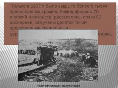 Только в 1937 г. было закрыто более 8 тысяч православных храмов, ликвидирован...