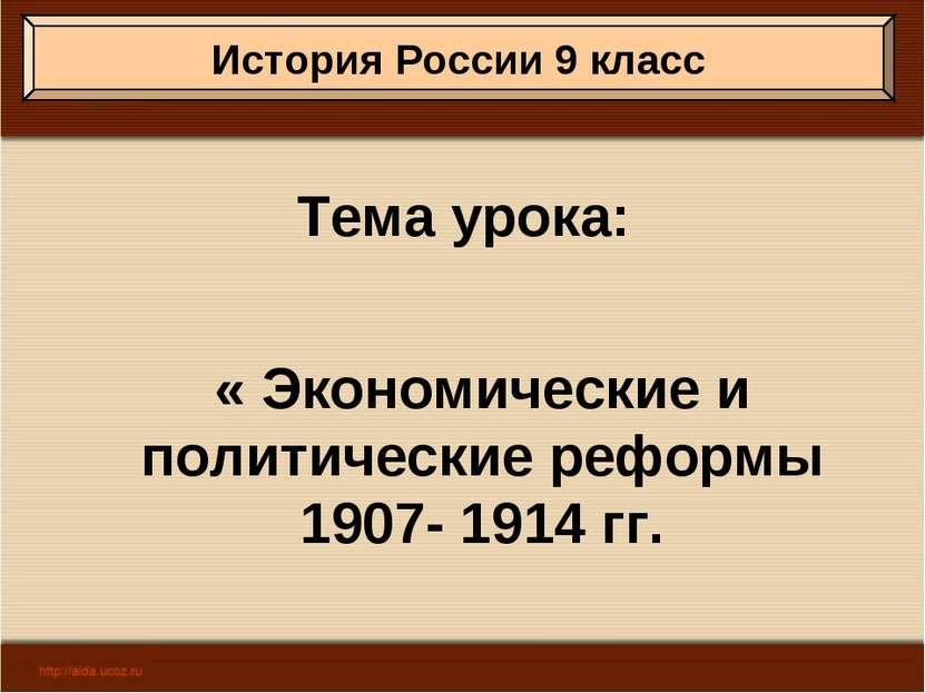 Тема урока: « Экономические и политические реформы 1907- 1914 гг. История Рос...