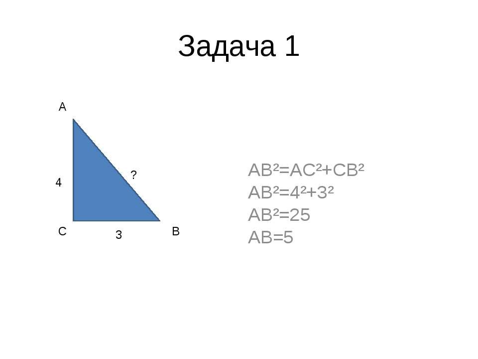 Задача 1 AB²=AC²+CB² AB²=4²+3² AB²=25 AB=5 4 3 ? A C B