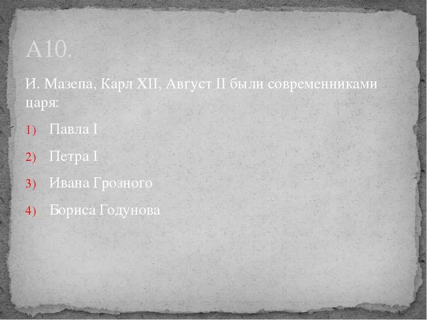 И. Мазепа, Карл XII, Август II были современниками царя: Павла I Петра I Иван...