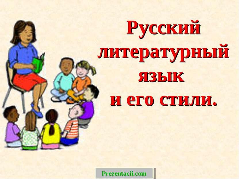 Русский литературный язык и его стили. Prezentacii.com