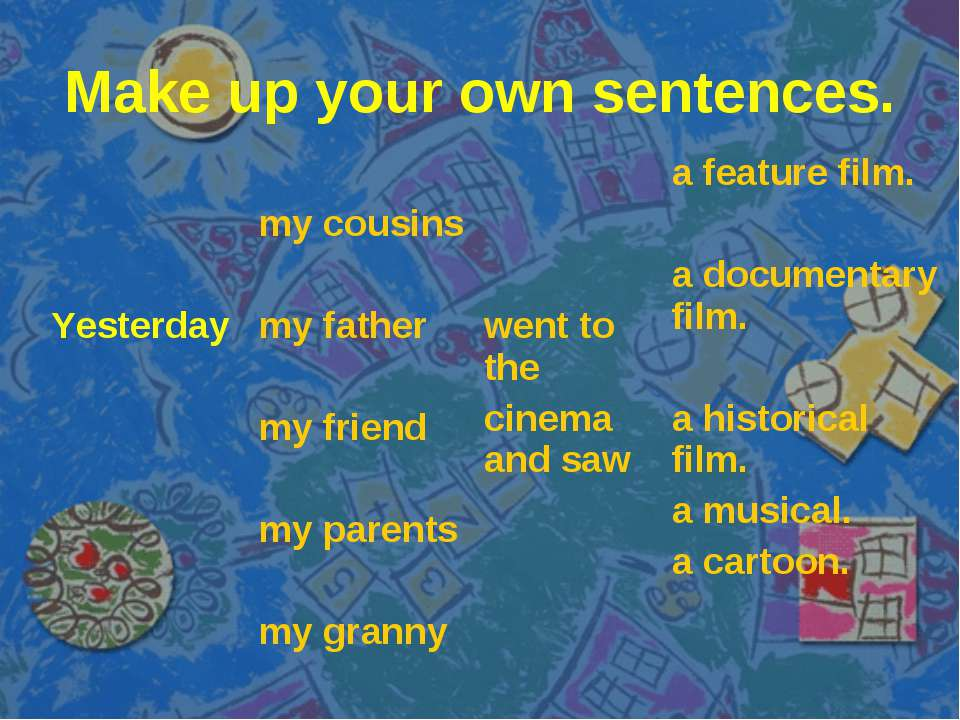 Make up your own sentences. Yesterday my cousins my father my friend my paren...