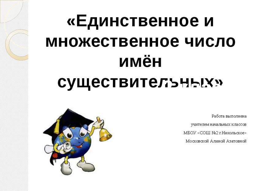Работа выполнена учителем начальных классов МБОУ «СОШ №2 г.Никольское» Москов...