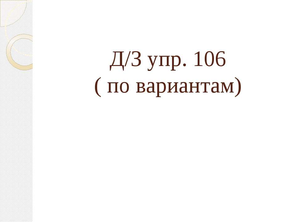 Д/З упр. 106 ( по вариантам)