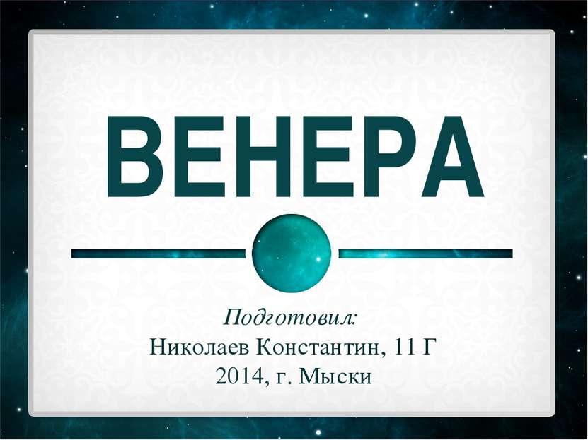 ВЕНЕРА Подготовил: Николаев Константин, 11 Г 2014, г. Мыски