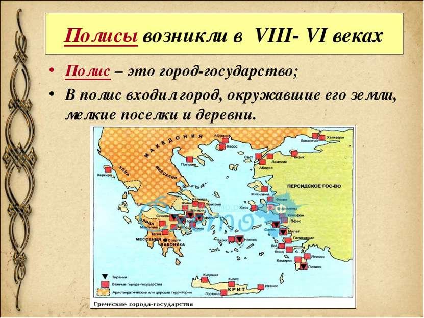 Полисы возникли в VIII- VI веках Полис – это город-государство; В полис входи...